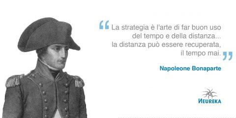 """La strategia per Napoleone Bonaparte: """"La strategia è l'arte di far buon uso del tempo e della distanza... la distanza può essere recuperata, il tempo mai."""""""