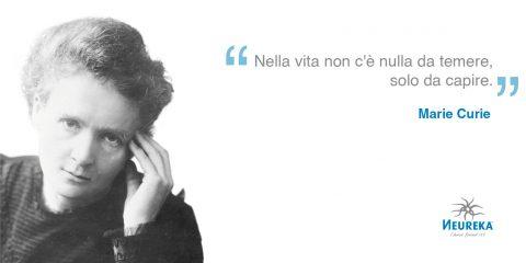 Nella vita non c'è nulla da temere, solo da capire. - Marie Curie