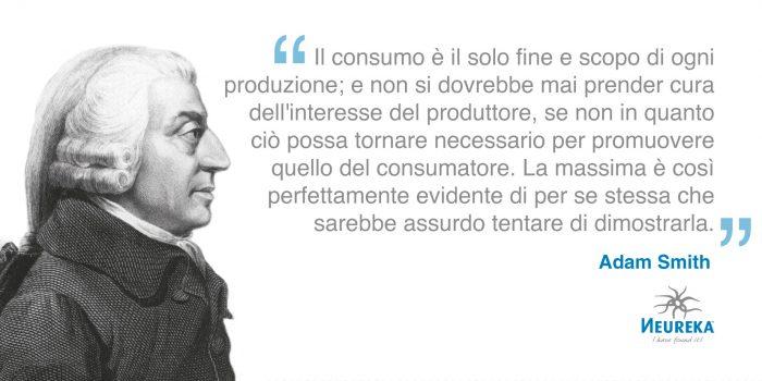 Il consumo è il solo fine e scopo di ogni produzione; e non si dovrebbe mai prender cura dell'interesse del produttore, se non in quanto ciò possa tornare necessario per promuovere quello del consumatore. La massima è così perfettamente evidente di per se stessa che sarebbe assurdo tentare di dimostrarla. Adam Smith