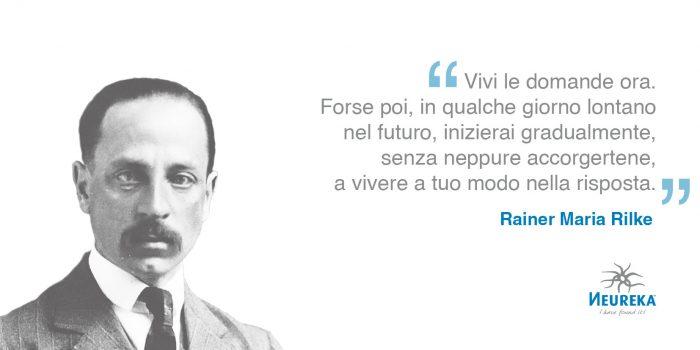 """Rainer Maria Rilke """"Vivi le domande ora. Forse poi, in qualche giorno lontano nel futuro, inizierai gradualmente, senza neppure accorgertene, a vivere a tuo modo nella risposta."""""""