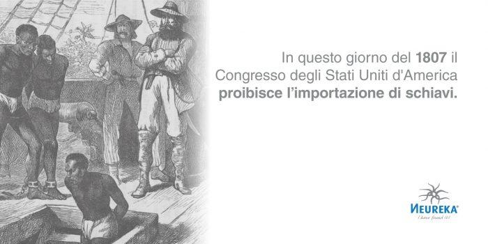 In questo giorno del 1807 il Congresso degli Stati Uniti d'America proibisce l'importazione di schiavi