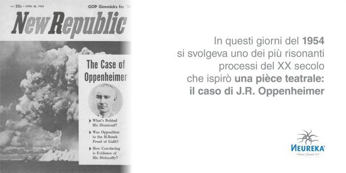 In questi giorni del 1954 si svolgeva uno dei più risonanti processi del XX secolo che ispirò una pièce teatrale: il caso di J.R. Oppenheimer