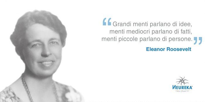 """ritratto fotografico di Eleanor Roosevelt affiancata dalla citazione: """"Grandi menti parlano di idee, menti mediocri parlano di fatti, menti piccole parlano di persone."""" Eleanor Roosevelt"""